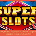 Безумные страсти и поток азарта – казино «Super Slots tv»